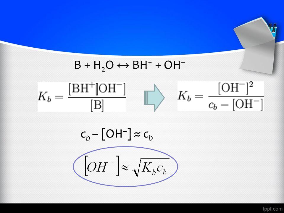 B + H2O ↔ BH+ + OH– cb – [OH–] ≈ cb